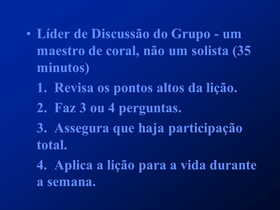 Líder de Discussão do Grupo - um maestro de coral, não um solista (35 minutos) 1.Revisa os pontos altos da lição. 2. Faz 3 ou 4 perguntas. 3. Assegura