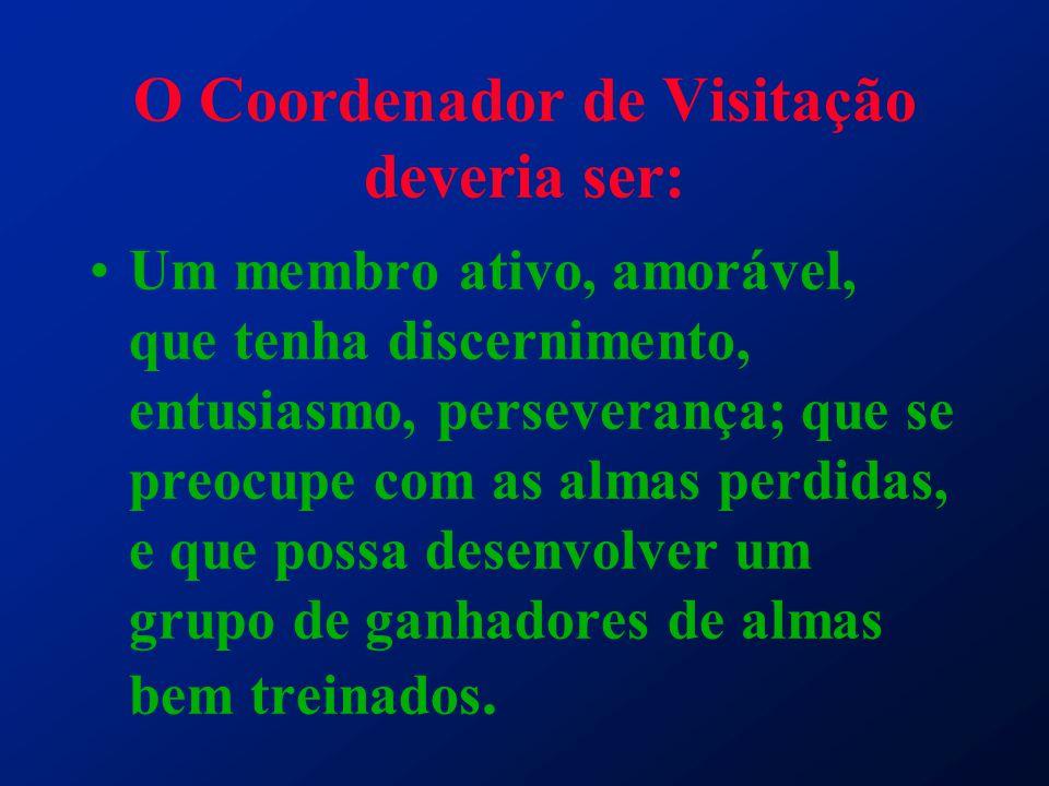 O Coordenador de Visitação deveria ser: Um membro ativo, amorável, que tenha discernimento, entusiasmo, perseverança; que se preocupe com as almas per