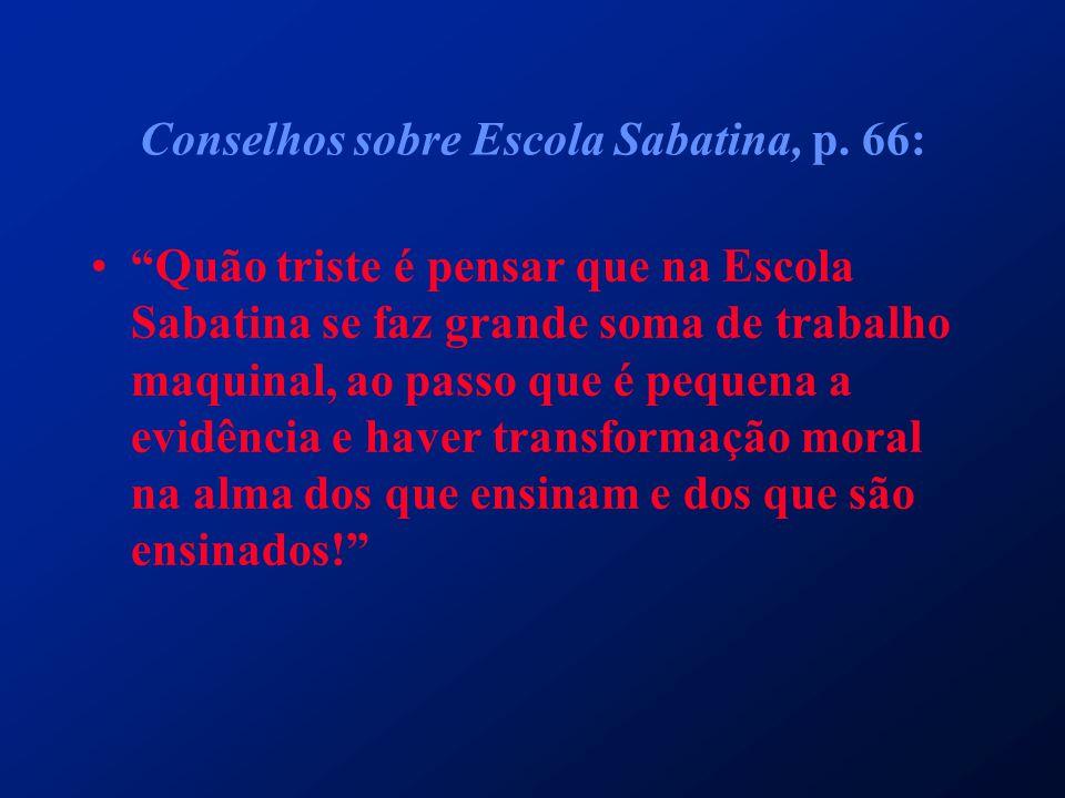 """Conselhos sobre Escola Sabatina, p. 66: """"Quão triste é pensar que na Escola Sabatina se faz grande soma de trabalho maquinal, ao passo que é pequena a"""
