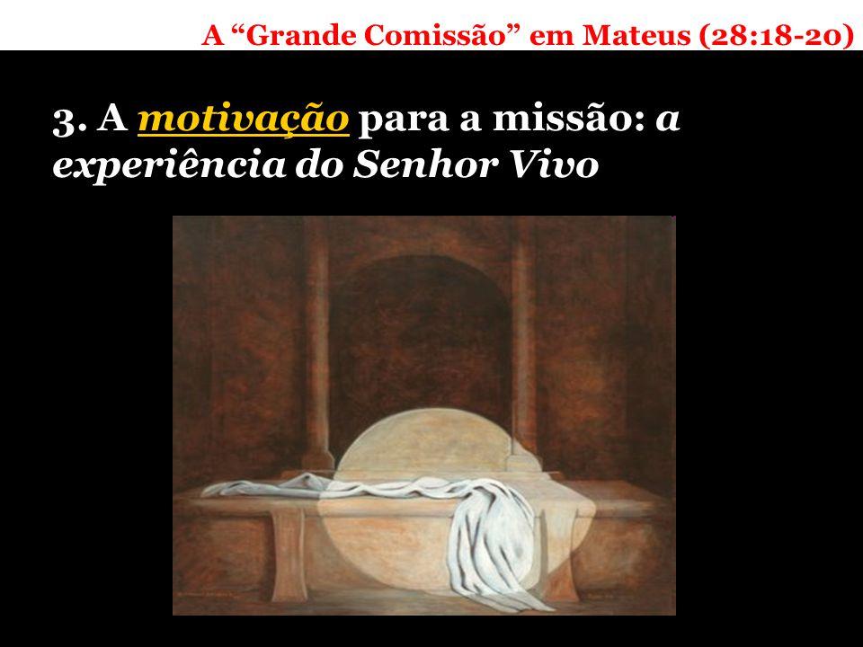 A Grande Comissão em Mateus (28:18-20) 3. A motivação para a missão: a experiência do Senhor Vivo