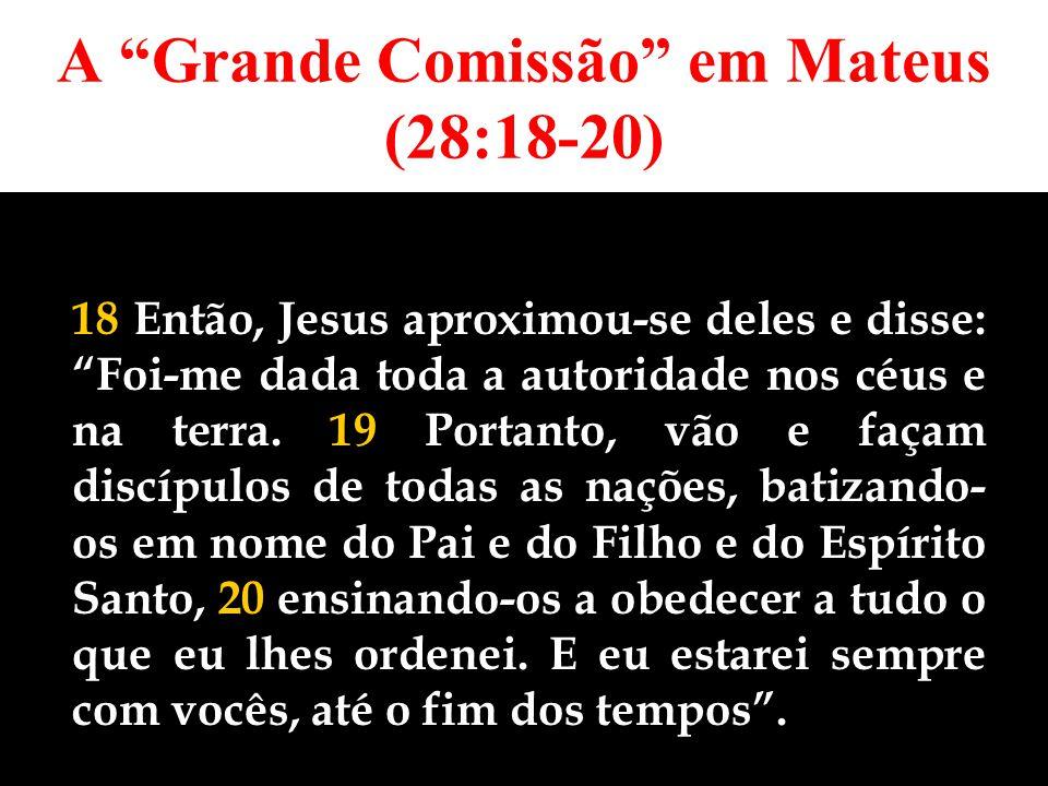 A Grande Comissão em Mateus (28:18-20) 18 Então, Jesus aproximou-se deles e disse: Foi-me dada toda a autoridade nos céus e na terra.