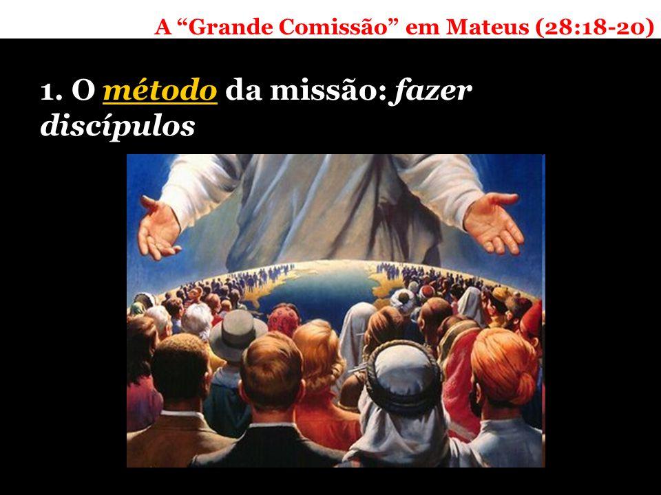A Grande Comissão em Mateus (28:18-20) 1. O método da missão: fazer discípulos