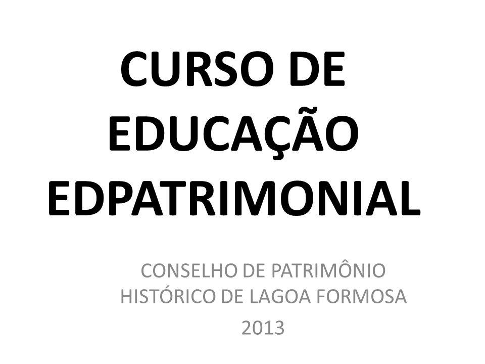 CURSO DE EDUCAÇÃO EDPATRIMONIAL CONSELHO DE PATRIMÔNIO HISTÓRICO DE LAGOA FORMOSA 2013