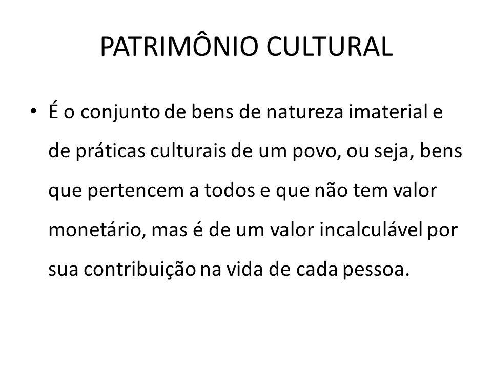PATRIMÔNIO CULTURAL É o conjunto de bens de natureza imaterial e de práticas culturais de um povo, ou seja, bens que pertencem a todos e que não tem v