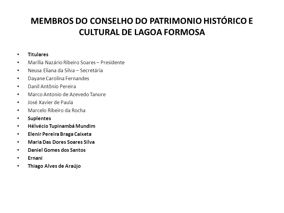 MEMBROS DO CONSELHO DO PATRIMONIO HISTÓRICO E CULTURAL DE LAGOA FORMOSA Titulares Marília Nazário Ribeiro Soares – Presidente Neusa Eliana da Silva –
