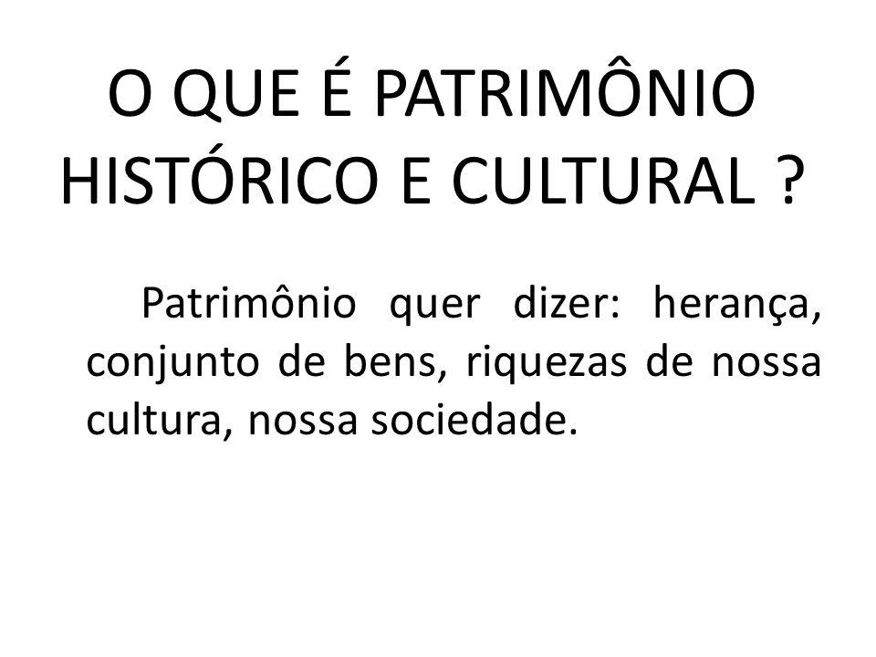 O QUE É PATRIMÔNIO HISTÓRICO E CULTURAL ? Patrimônio quer dizer: herança, conjunto de bens, riquezas de nossa cultura, nossa sociedade.