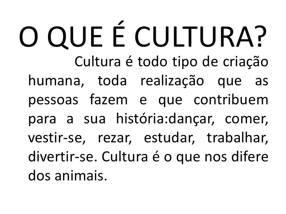 O QUE É CULTURA? Cultura é todo tipo de criação humana, toda realização que as pessoas fazem e que contribuem para a sua história:dançar, comer, vesti