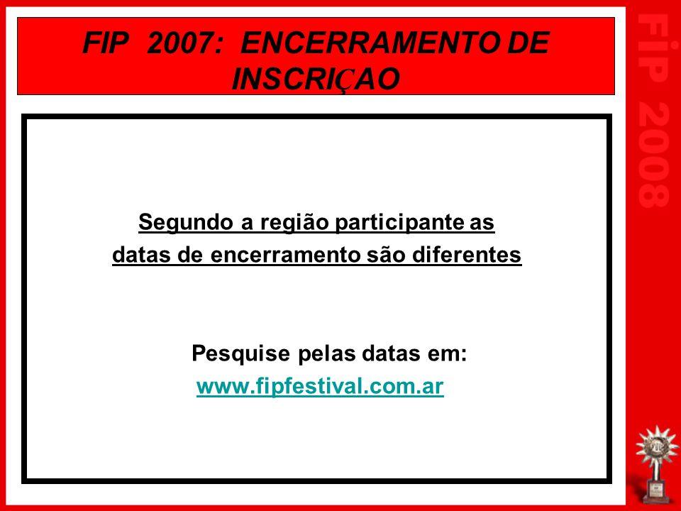 FIP 2007: ENCERRAMENTO DE INSCRI Ç AO Segundo a região participante as datas de encerramento são diferentes Pesquise pelas datas em: www.fipfestival.c