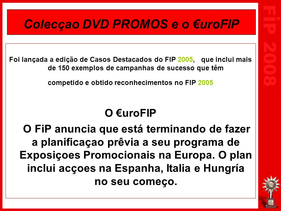 Colecçao DVD PROMOS e o €uroFIP Foi lançada a edição de Casos Destacados do FIP 2005, que inclui mais de 150 exemplos de campanhas de sucesso que têm competido e obtido reconhecimentos no FIP 2005 O €uroFIP O FiP anuncia que está terminando de fazer a planificaçao prêvia a seu programa de Exposiçoes Promocionais na Europa.