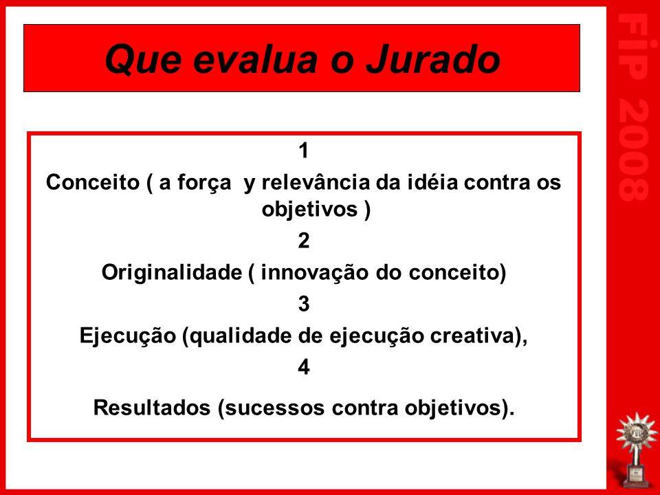 Que evalua o Jurado 1 Conceito ( a força y relevância da idéia contra os objetivos ) 2 Originalidade ( innovação do conceito) 3 Ejecução (qualidade de ejecução creativa), 4 Resultados (sucessos contra objetivos).