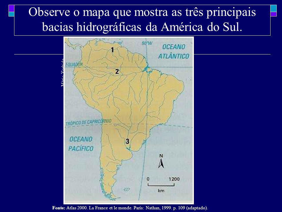 Observe o mapa que mostra as três principais bacias hidrográficas da América do Sul. Mário Yoshida Fonte: Atlas 2000. La France et le monde. Paris: Na