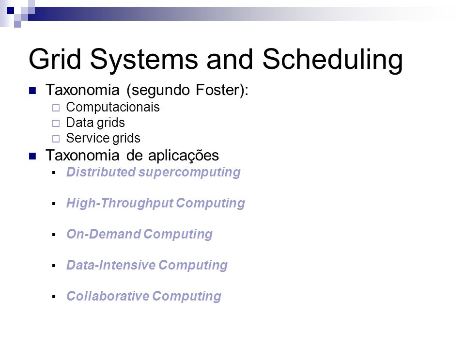 Grid Systems and Scheduling Taxonomia (segundo Foster):  Computacionais  Data grids  Service grids Taxonomia de aplicações  Distributed supercomputing  High-Throughput Computing  On-Demand Computing  Data-Intensive Computing  Collaborative Computing