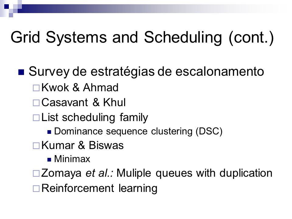Grid Systems and Scheduling (cont.) Survey de estratégias de escalonamento  Kwok & Ahmad  Casavant & Khul  List scheduling family Dominance sequence clustering (DSC)  Kumar & Biswas Minimax  Zomaya et al.: Muliple queues with duplication  Reinforcement learning