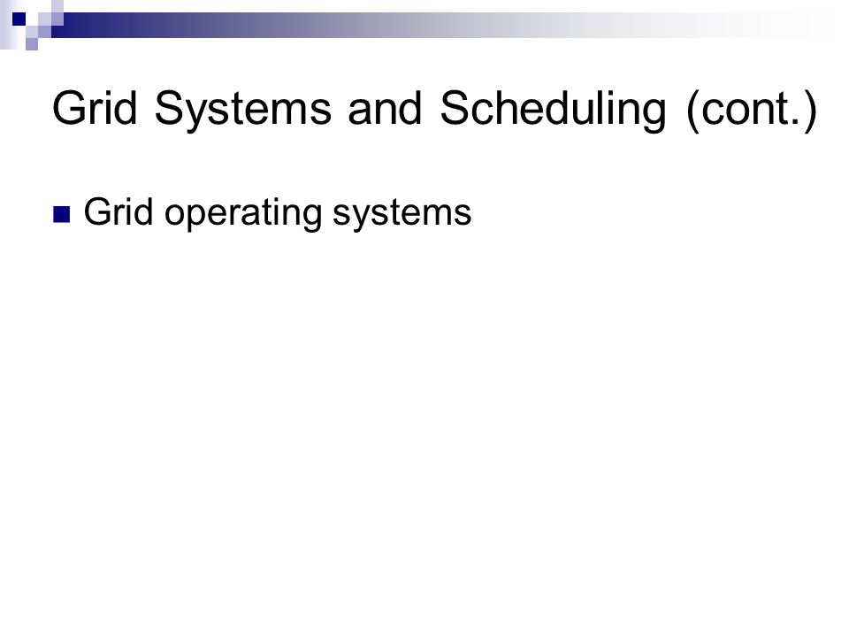 Grid Systems and Scheduling (cont.) Grid operating systems