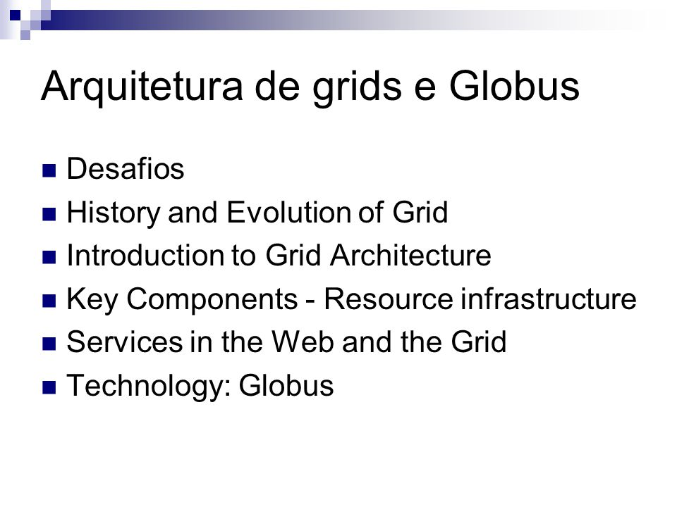 Arquitetura de grids e Globus Desafios History and Evolution of Grid Introduction to Grid Architecture Key Components - Resource infrastructure Services in the Web and the Grid Technology: Globus