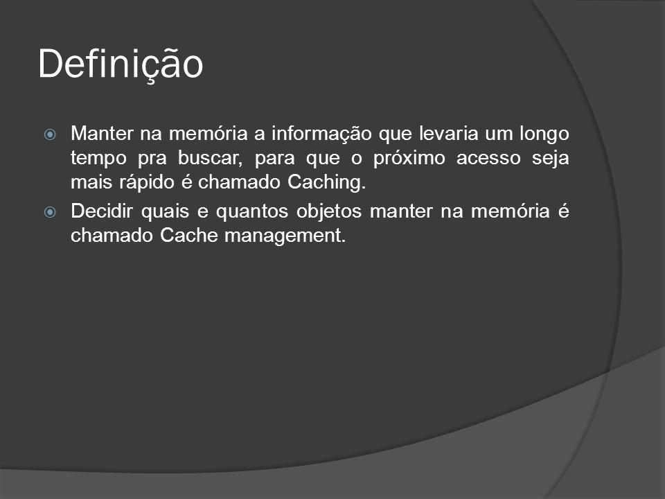 Definição  Manter na memória a informação que levaria um longo tempo pra buscar, para que o próximo acesso seja mais rápido é chamado Caching.