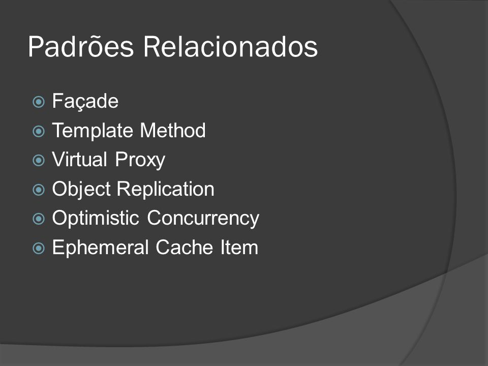 Padrões Relacionados  Façade  Template Method  Virtual Proxy  Object Replication  Optimistic Concurrency  Ephemeral Cache Item