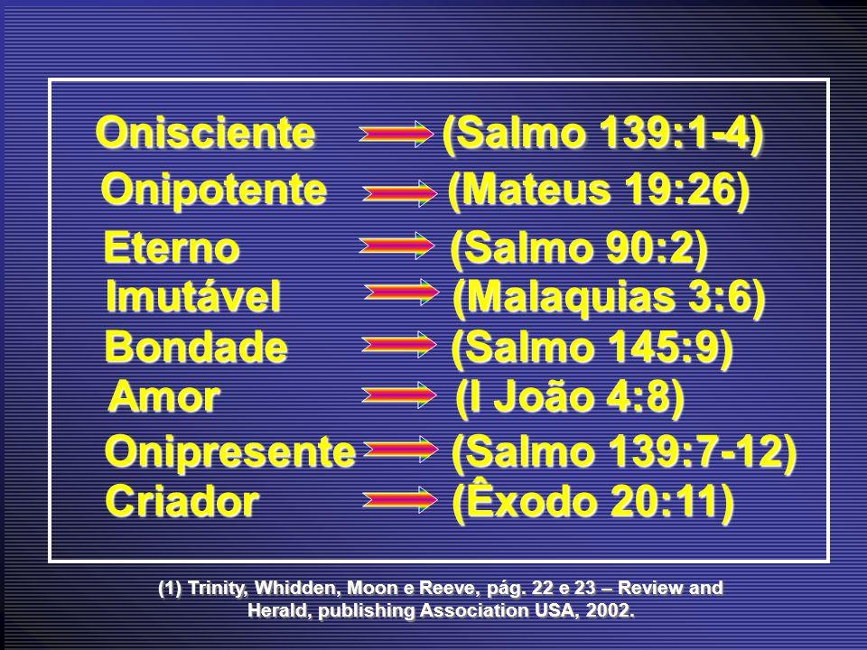 (1) Trinity, Whidden, Moon e Reeve, pág. 22 e 23 – Review and Herald, publishing Association USA, 2002. Onisciente (Salmo 139:1-4) Onipotente (Mateus