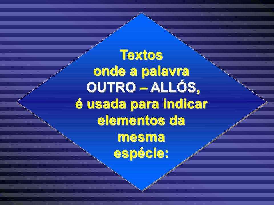 Textos onde a palavra OUTRO – ALLÓS, OUTRO – ALLÓS, é usada para indicar elementos da mesmaespécie: