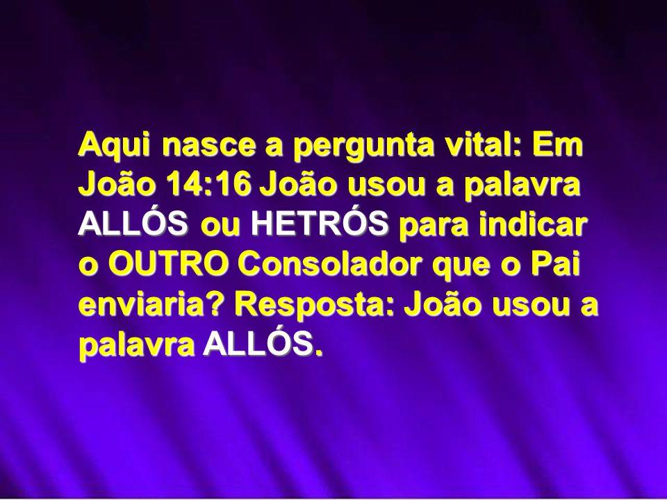 Aqui nasce a pergunta vital: Em João 14:16 João usou a palavra ALLÓS ou HETRÓS para indicar o OUTRO Consolador que o Pai enviaria? Resposta: João usou