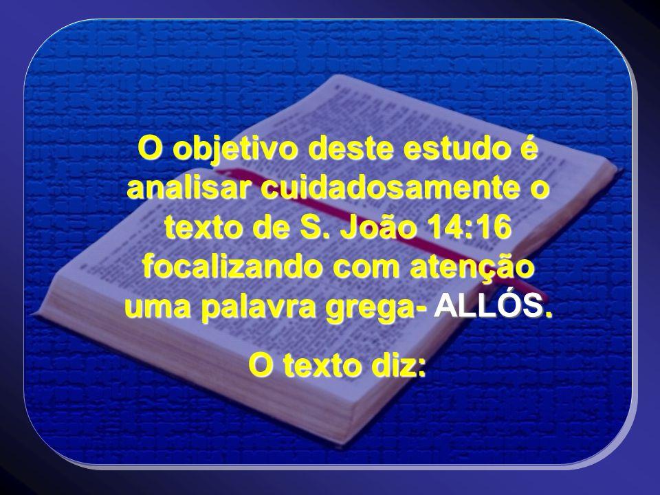 O objetivo deste estudo é analisar cuidadosamente o texto de S. João 14:16 focalizando com atenção uma palavra grega- ALLÓS. O texto diz: