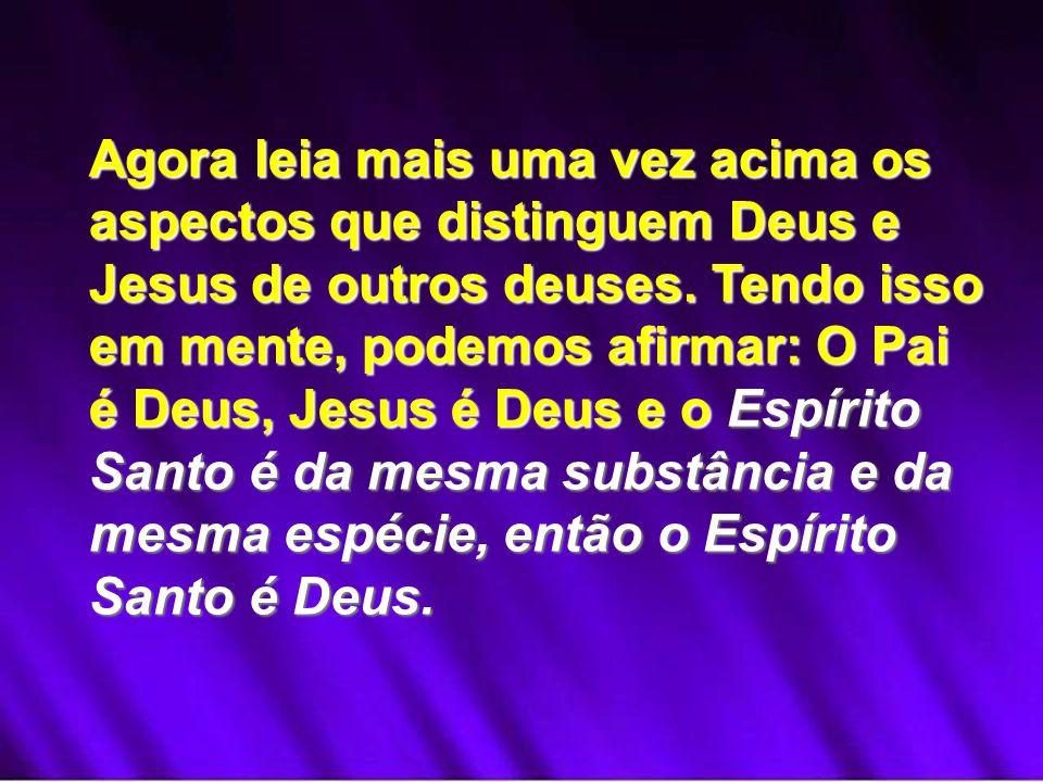 Agora leia mais uma vez acima os aspectos que distinguem Deus e Jesus de outros deuses. Tendo isso em mente, podemos afirmar: O Pai é Deus, Jesus é De