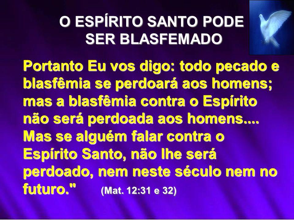O ESPÍRITO SANTO PODE SER BLASFEMADO SER BLASFEMADO Portanto Eu vos digo: todo pecado e blasfêmia se perdoará aos homens; mas a blasfêmia contra o Esp