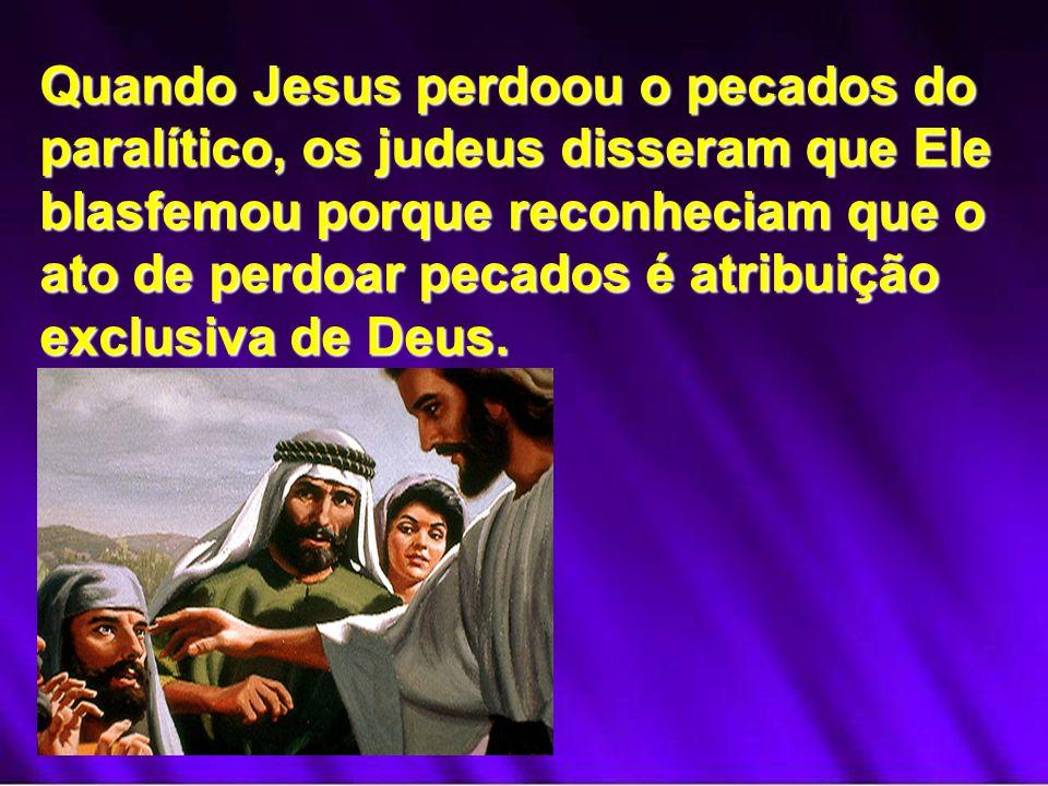 Quando Jesus perdoou o pecados do paralítico, os judeus disseram que Ele blasfemou porque reconheciam que o ato de perdoar pecados é atribuição exclus