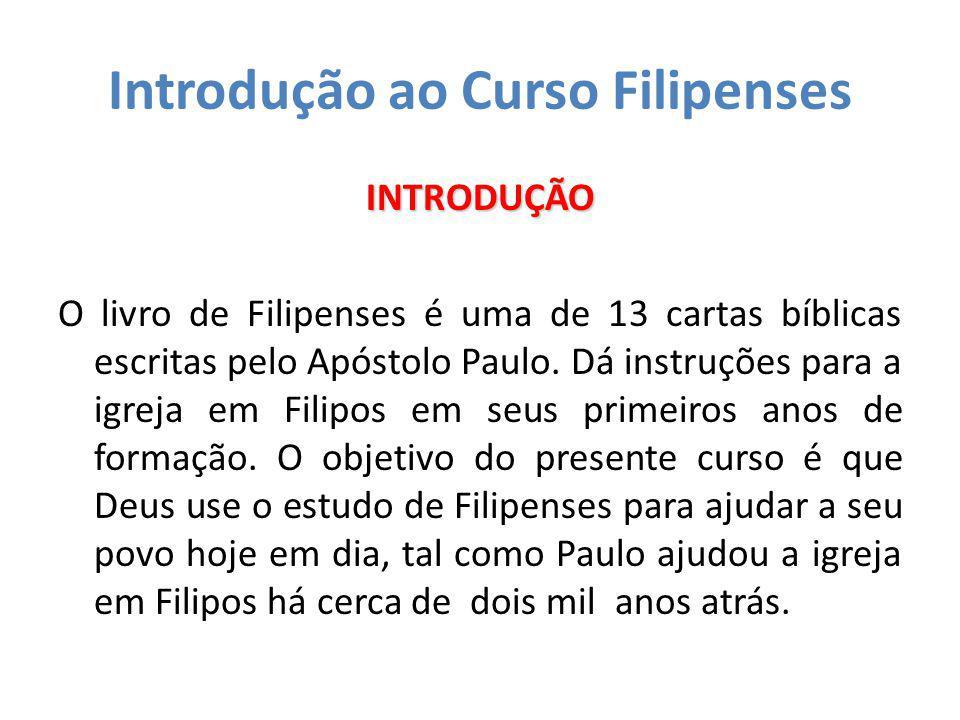 Introdução ao Curso Filipenses INTRODUÇÃO O livro de Filipenses é uma de 13 cartas bíblicas escritas pelo Apóstolo Paulo. Dá instruções para a igreja