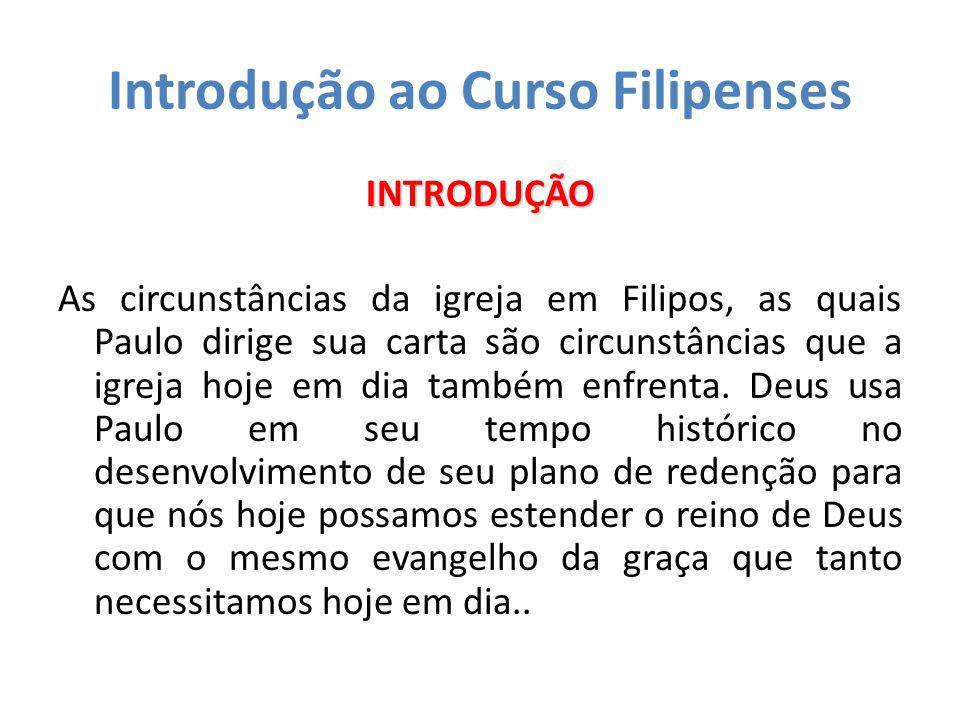 Introdução ao Curso Filipenses INTRODUÇÃO As circunstâncias da igreja em Filipos, as quais Paulo dirige sua carta são circunstâncias que a igreja hoje