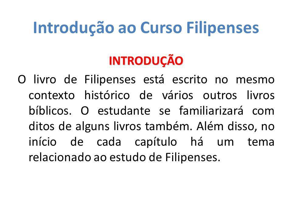 Introdução ao Curso Filipenses INTRODUÇÃO O livro de Filipenses está escrito no mesmo contexto histórico de vários outros livros bíblicos. O estudante