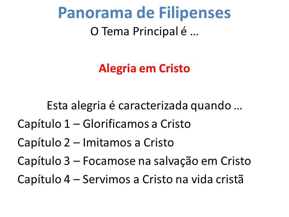 Panorama de Filipenses O Tema Principal é … Alegria em Cristo Esta alegria é caracterizada quando … Capítulo 1 – Glorificamos a Cristo Capítulo 2 – Im