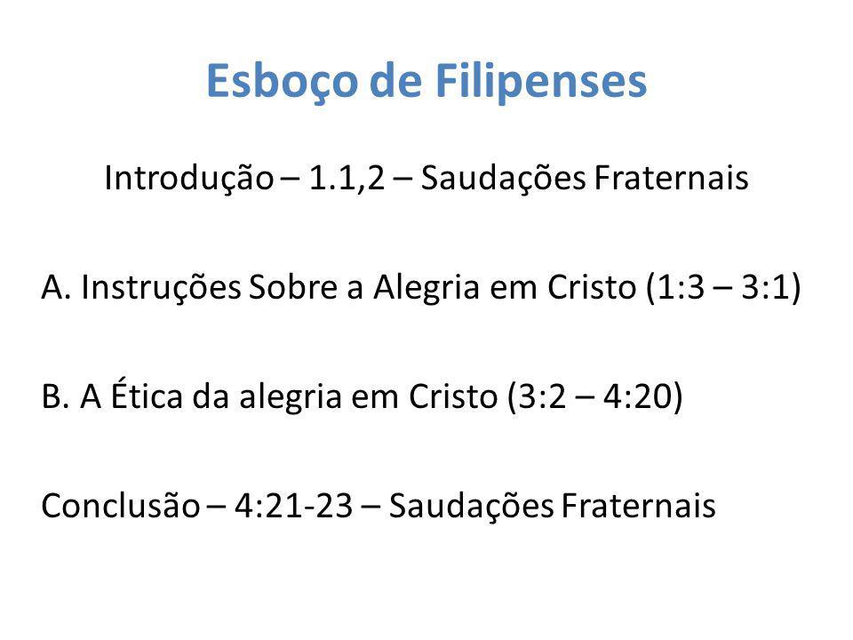 Esboço de Filipenses Introdução – 1.1,2 – Saudações Fraternais A. Instruções Sobre a Alegria em Cristo (1:3 – 3:1) B. A Ética da alegria em Cristo (3: