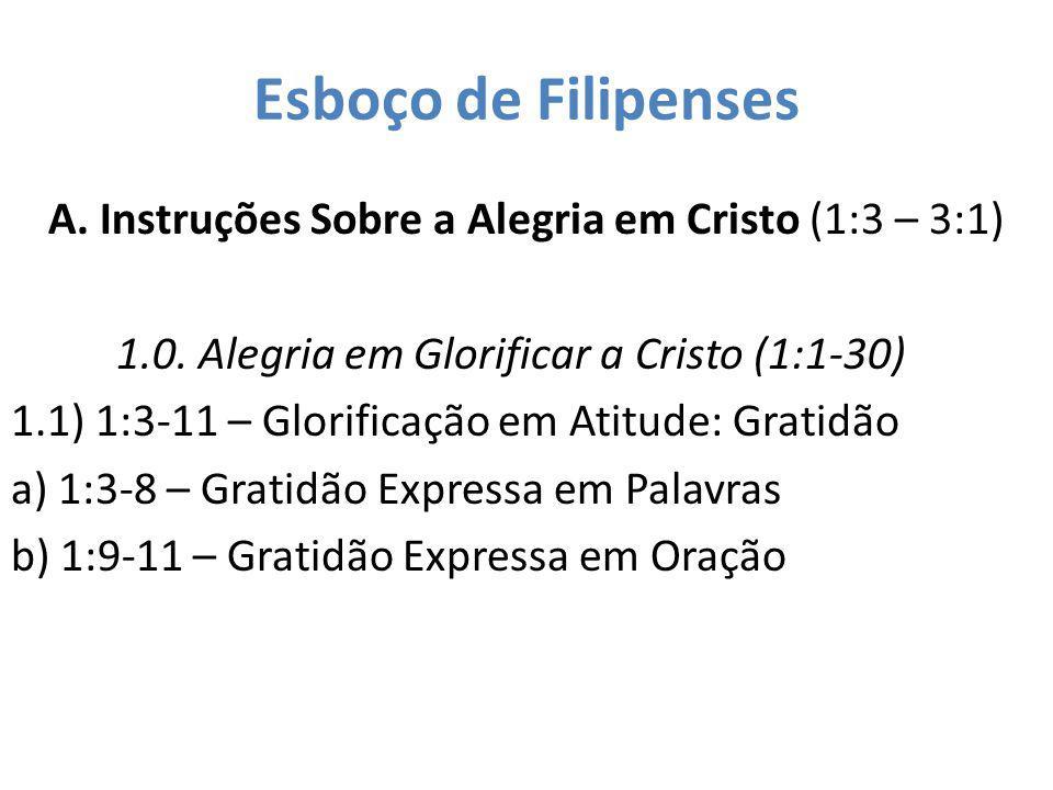 Esboço de Filipenses A. Instruções Sobre a Alegria em Cristo (1:3 – 3:1) 1.0. Alegria em Glorificar a Cristo (1:1-30) 1.1) 1:3-11 – Glorificação em At