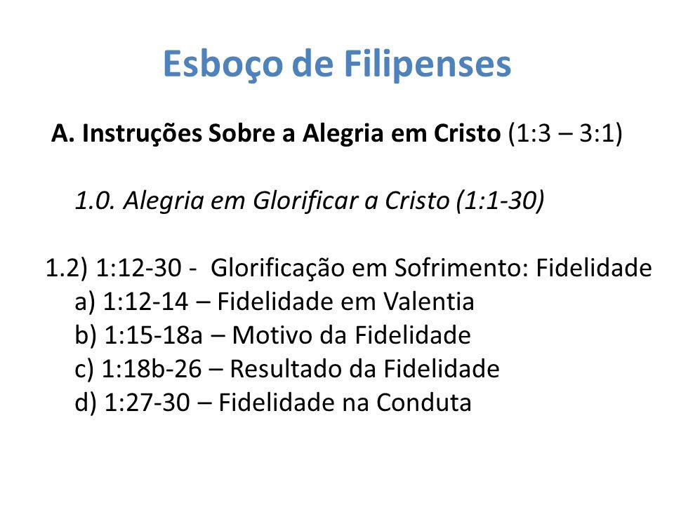 Esboço de Filipenses A. Instruções Sobre a Alegria em Cristo (1:3 – 3:1) 1.0. Alegria em Glorificar a Cristo (1:1-30) 1.2) 1:12-30 - Glorificação em S