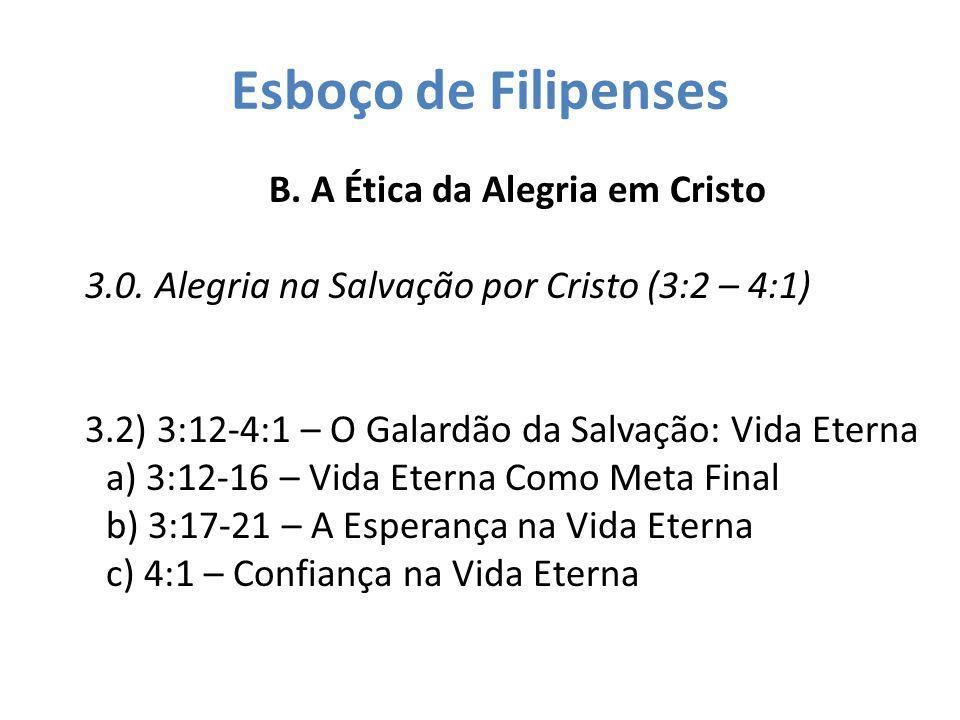 Esboço de Filipenses B. A Ética da Alegria em Cristo 3.0. Alegria na Salvação por Cristo (3:2 – 4:1) 3.2) 3:12-4:1 – O Galardão da Salvação: Vida Eter