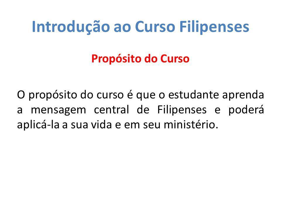 Introdução ao Curso Filipenses Propósito do Curso O propósito do curso é que o estudante aprenda a mensagem central de Filipenses e poderá aplicá-la a