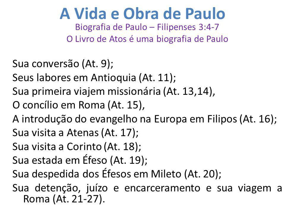 A Vida e Obra de Paulo Biografia de Paulo – Filipenses 3:4-7 O Livro de Atos é uma biografia de Paulo Sua conversão (At. 9); Seus labores em Antioquia