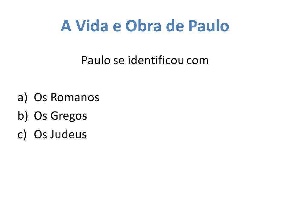 A Vida e Obra de Paulo Paulo se identificou com a)Os Romanos b)Os Gregos c)Os Judeus