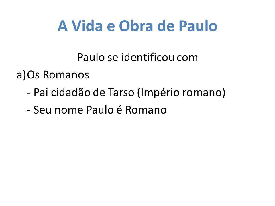 A Vida e Obra de Paulo Paulo se identificou com a)Os Romanos - Pai cidadão de Tarso (Império romano) - Seu nome Paulo é Romano