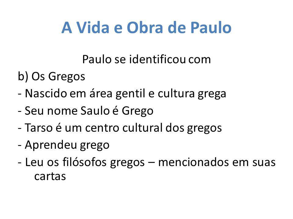 A Vida e Obra de Paulo Paulo se identificou com b) Os Gregos - Nascido em área gentil e cultura grega - Seu nome Saulo é Grego - Tarso é um centro cul