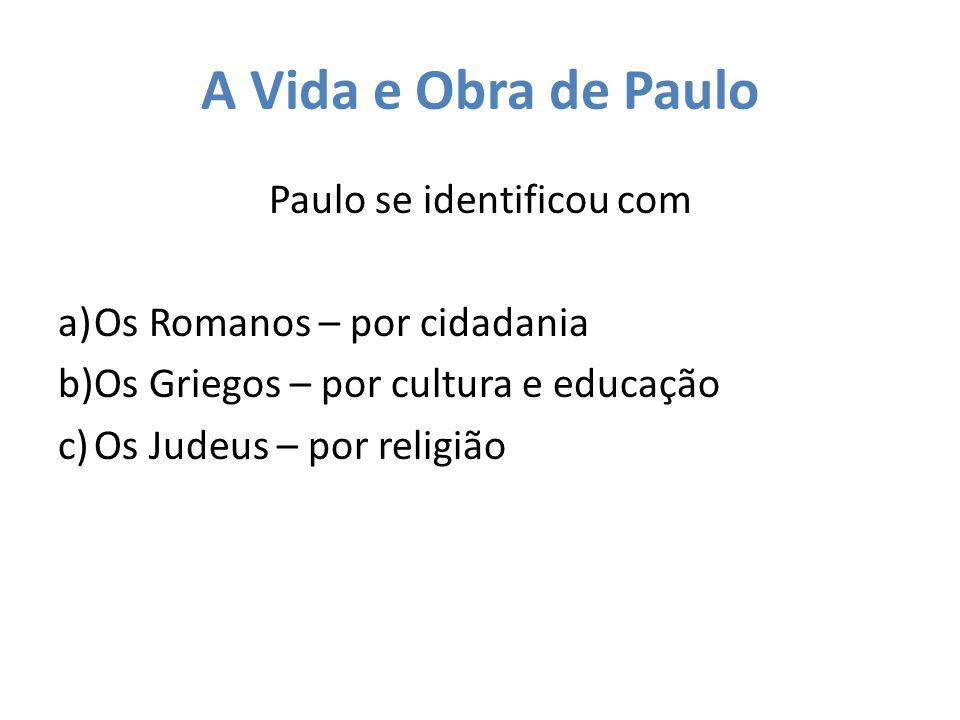 A Vida e Obra de Paulo Paulo se identificou com a)Os Romanos – por cidadania b)Os Griegos – por cultura e educação c)Os Judeus – por religião