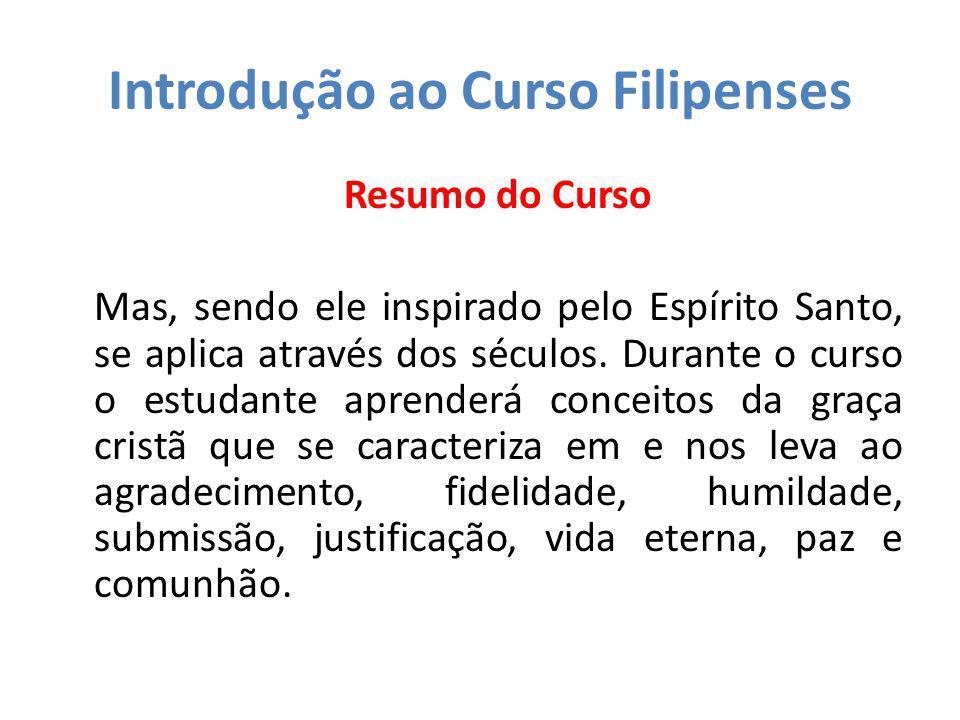 Introdução ao Curso Filipenses Resumo do Curso Mas, sendo ele inspirado pelo Espírito Santo, se aplica através dos séculos. Durante o curso o estudant