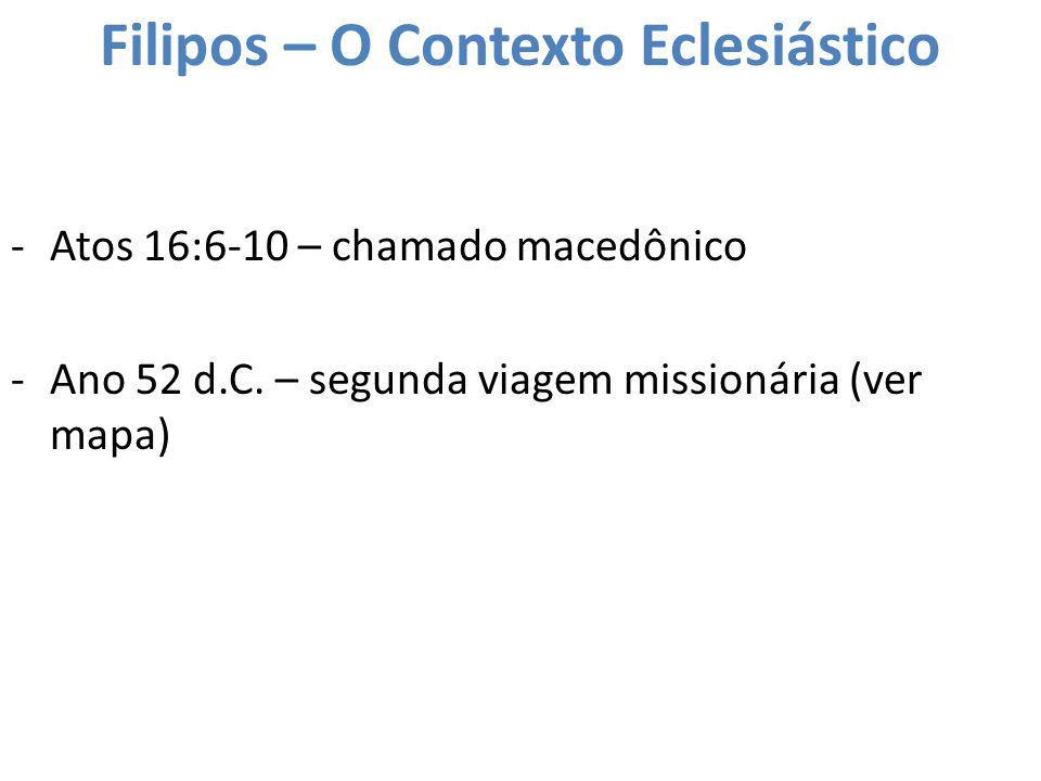 Filipos – O Contexto Eclesiástico -Atos 16:6-10 – chamado macedônico -Ano 52 d.C. – segunda viagem missionária (ver mapa)