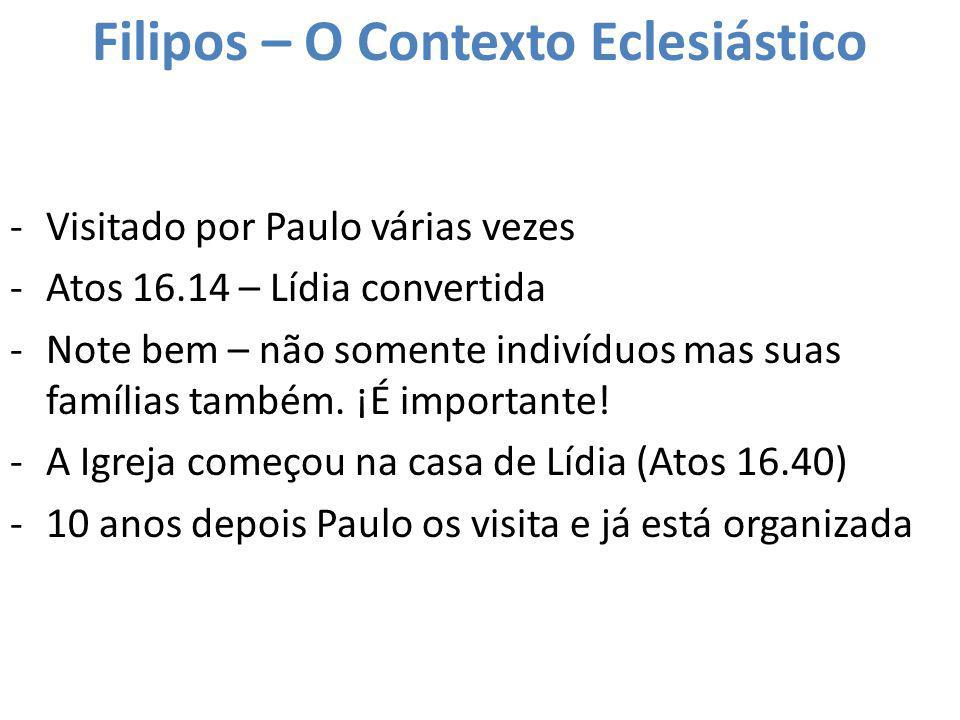 Filipos – O Contexto Eclesiástico -Visitado por Paulo várias vezes -Atos 16.14 – Lídia convertida -Note bem – não somente indivíduos mas suas famílias
