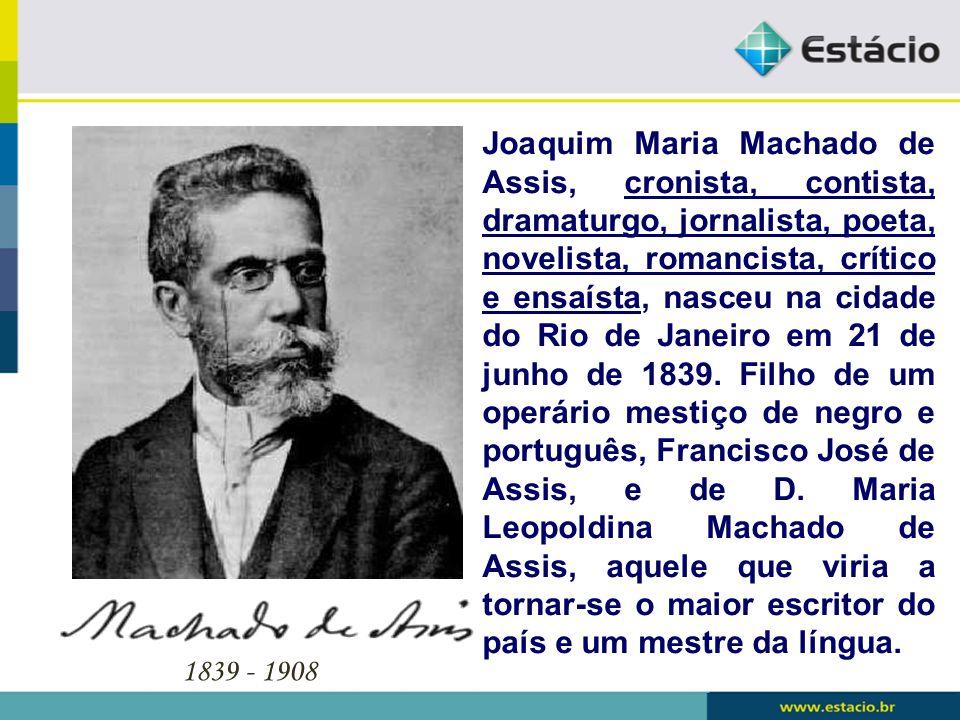 1839 - 1908 Joaquim Maria Machado de Assis, cronista, contista, dramaturgo, jornalista, poeta, novelista, romancista, crítico e ensaísta, nasceu na ci