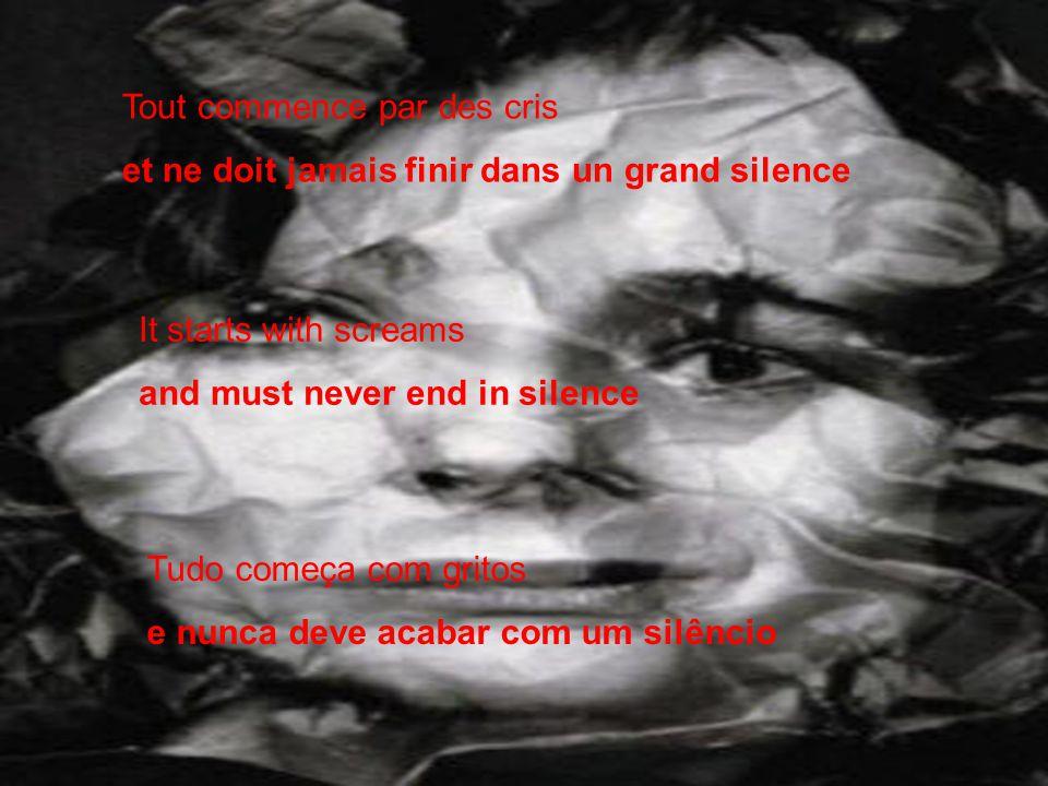 Tout commence par des cris et ne doit jamais finir dans un grand silence It starts with screams and must never end in silence Tudo começa com gritos e