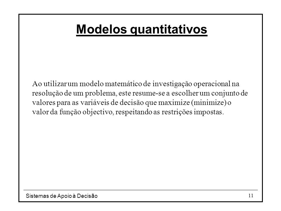 Sistemas de Apoio à Decisão 11 Modelos quantitativos Ao utilizar um modelo matemático de investigação operacional na resolução de um problema, este re