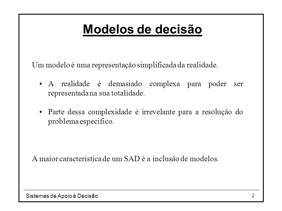 Sistemas de Apoio à Decisão 2 Modelos de decisão Um modelo é uma representação simplificada da realidade. A realidade é demasiado complexa para poder