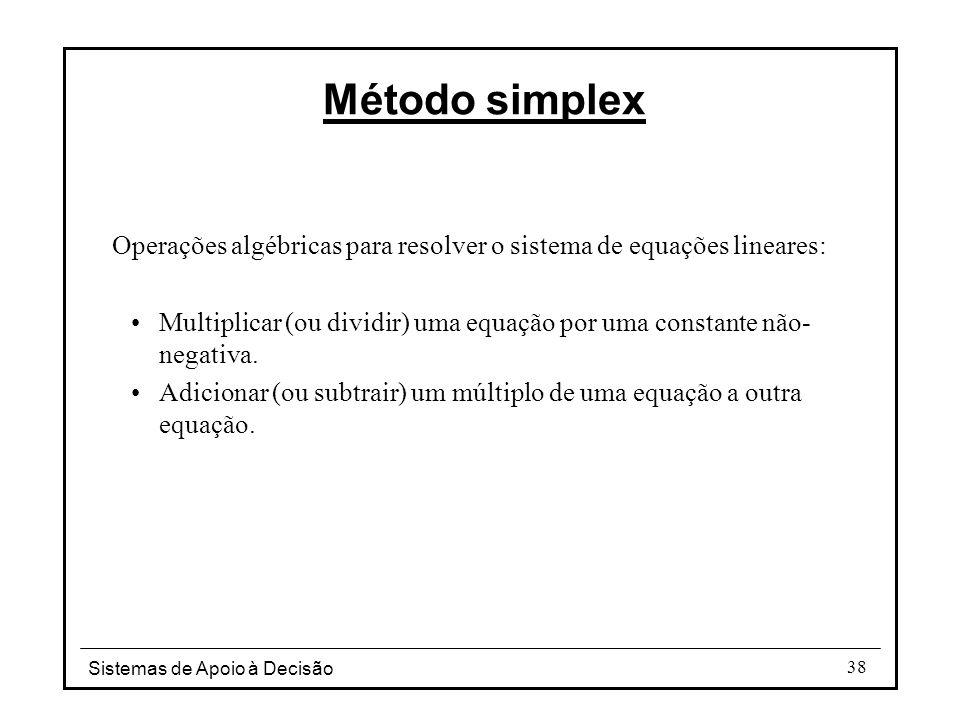 Sistemas de Apoio à Decisão 38 Operações algébricas para resolver o sistema de equações lineares: Multiplicar (ou dividir) uma equação por uma constan